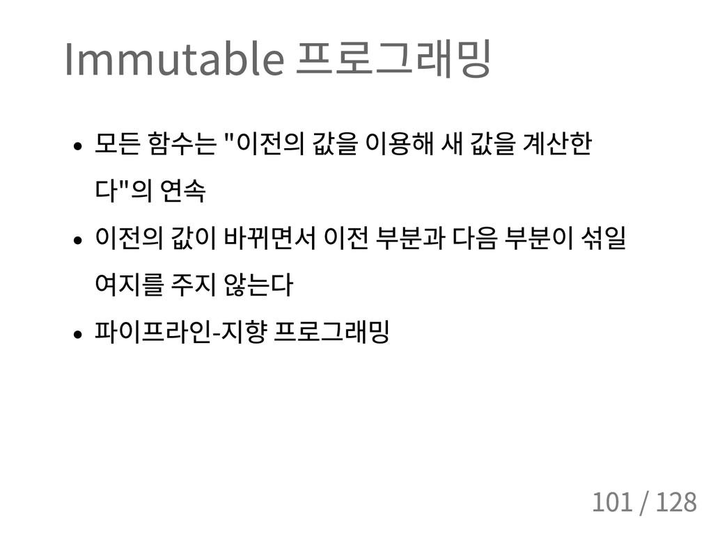 """Immutable 프로그래밍 모든 함수는 """" 이전의 값을 이용해 새 값을 계산한 다 ..."""