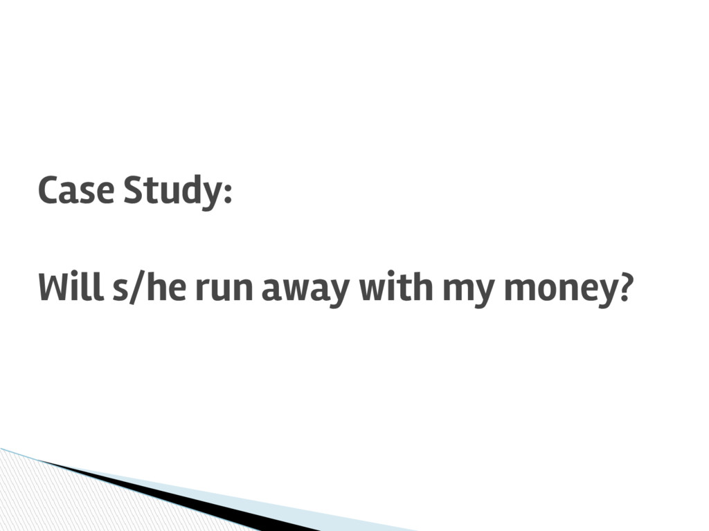 Case Study: Will s/he run away with my money?