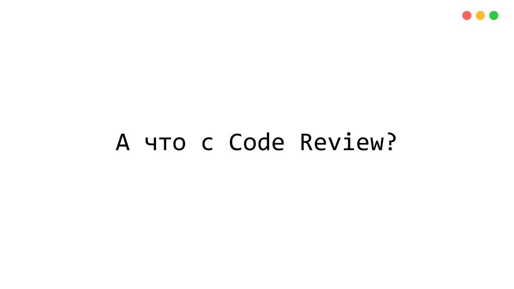 А что с Code Review?