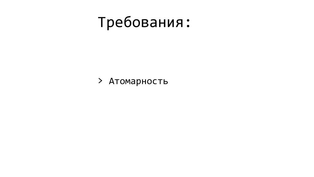 Требования: > Атомарность