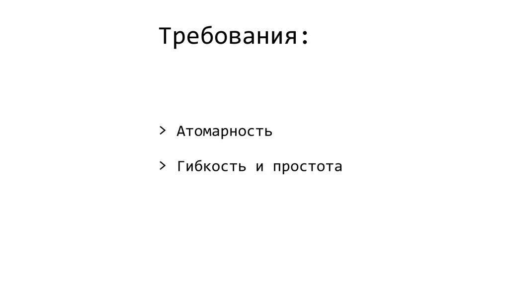 Требования: > Атомарность > Гибкость и простота