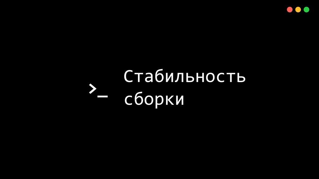 >_ X Стабильность сборки