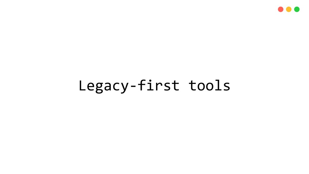 Legacy-first tools
