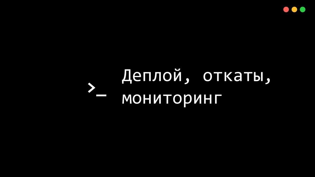 >_ X Деплой, откаты, мониторинг