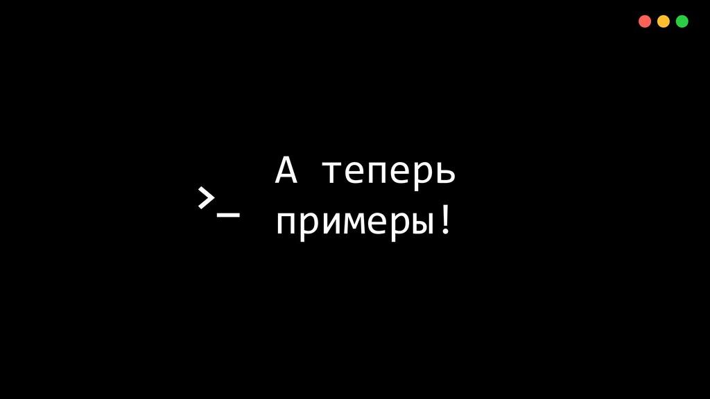 >_ X А теперь примеры!