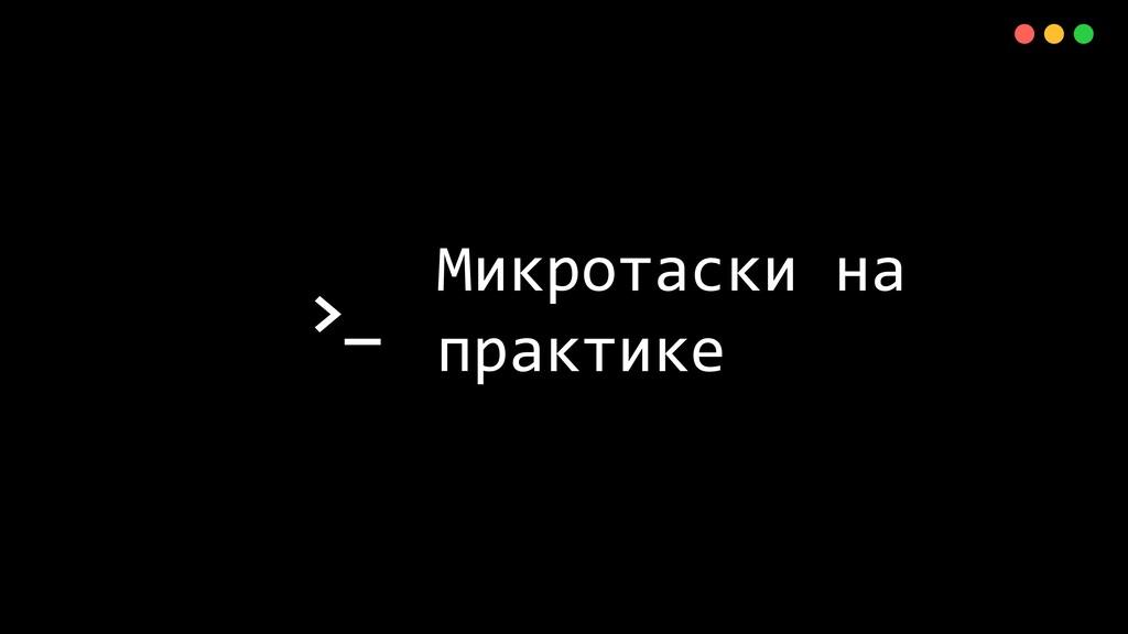 >_ X Микротаски на практике