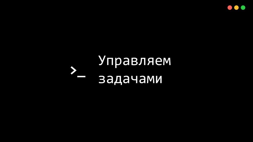 >_ X Управляем задачами
