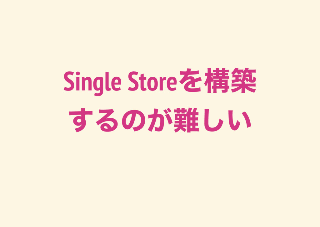 Single Store を構築 するのが難しい