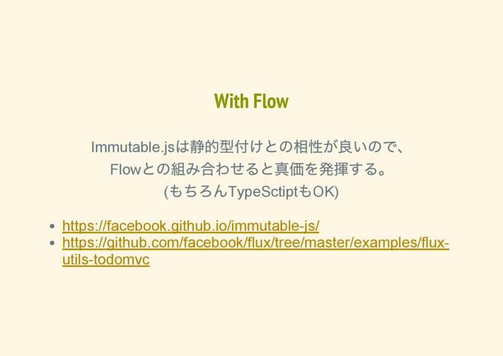With Flow Immutable.js は静的型付けとの相性が良いので、 Flow との...
