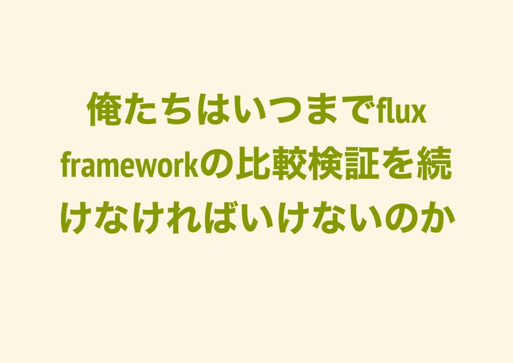 俺たちはいつまでflux framework の比較検証を続 けなければいけないのか