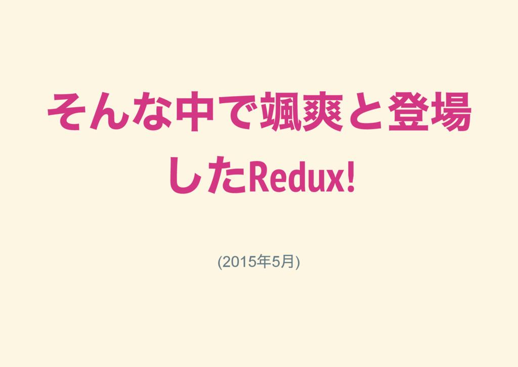 そんな中で颯爽と登場 したRedux! (2015 年5 月)