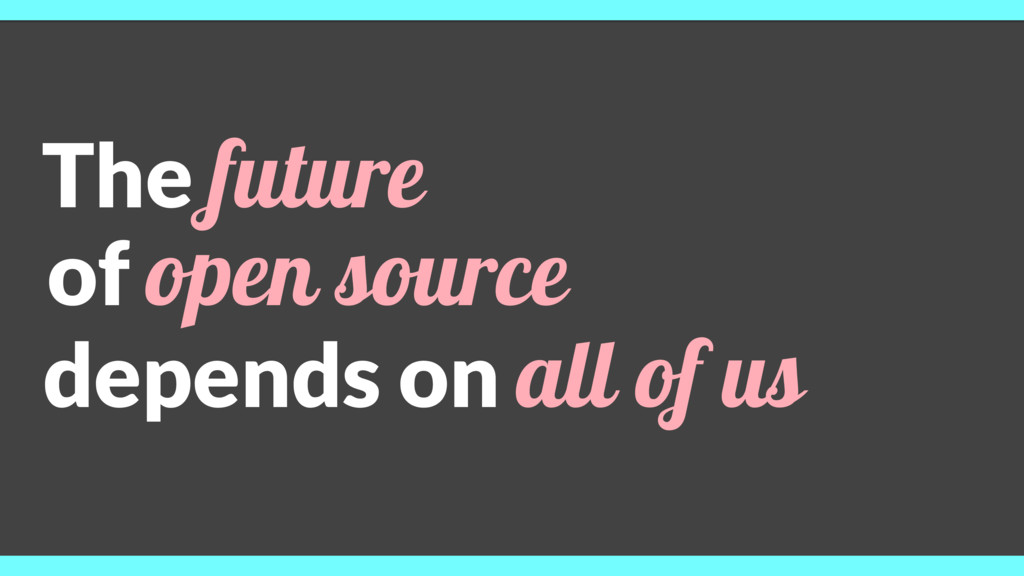 The future of open source depends on all of us