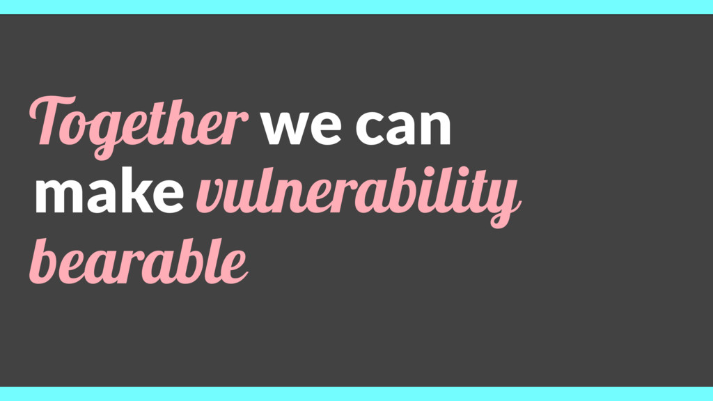 Together we can make vulnerability bearable