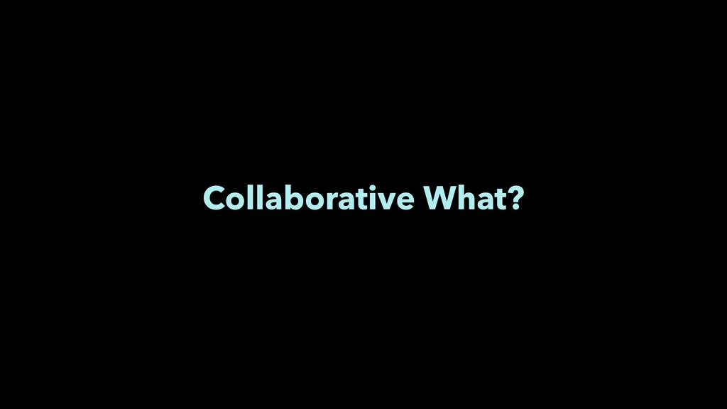 Collaborative What?