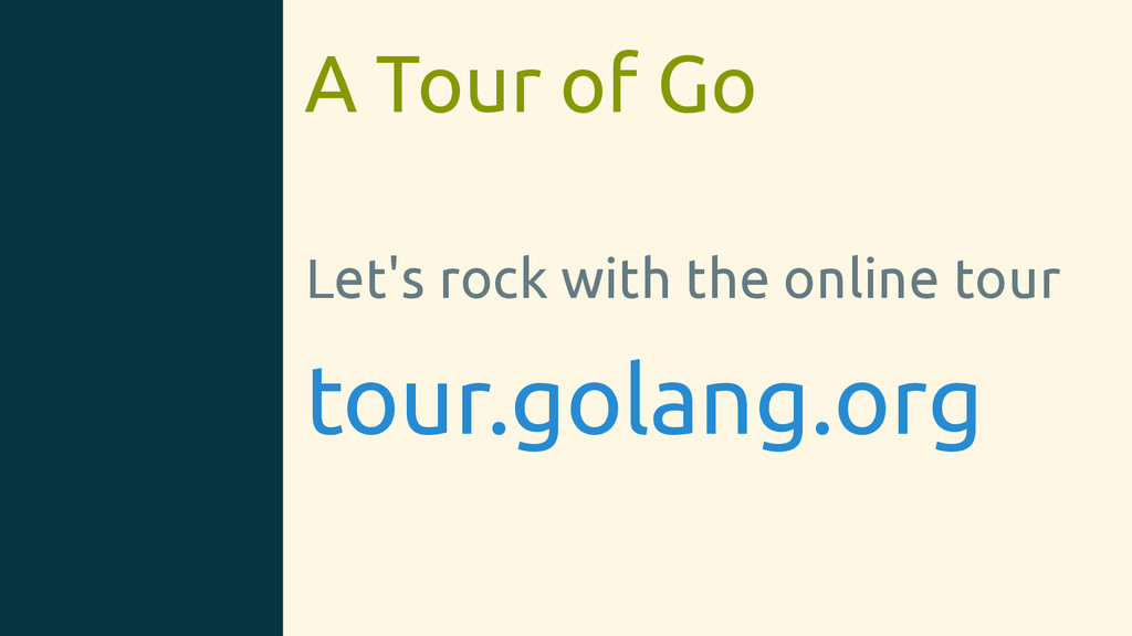 A Tour of Go Let's rock with the online tour to...