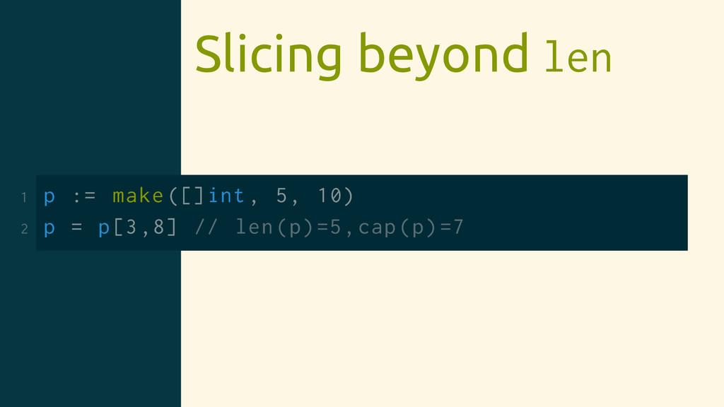 Slicing beyond len 1 p := make ([]int , 5, 10) ...