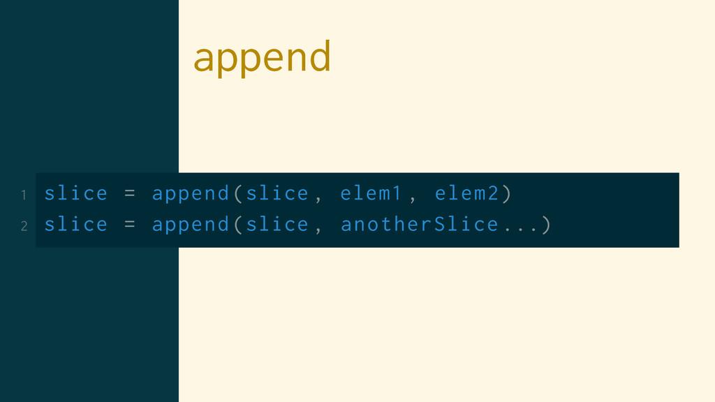 append 1 slice = append(slice , elem1 , elem2) ...