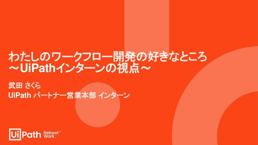 わたしのワークフロー開発の好きなところ ~UiPathインターンの視点~ 武田 さくら UiP...