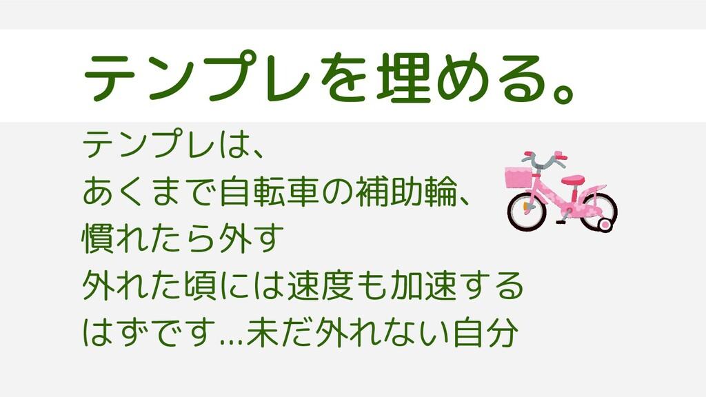 テンプレを埋める。 テンプレは、 あくまで自転車の補助輪、 慣れたら外す 外れた頃には速度も加...