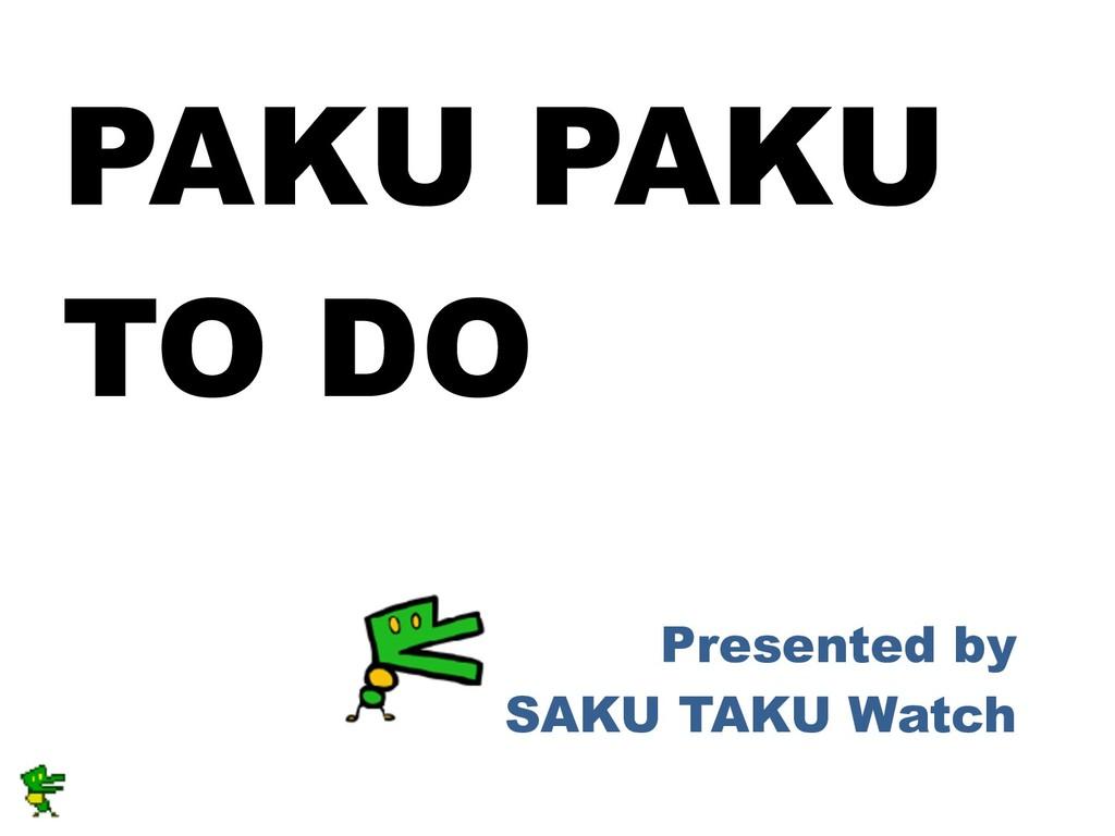 PAKU PAKU TO DO Presented by  SAKU TAKU Watch