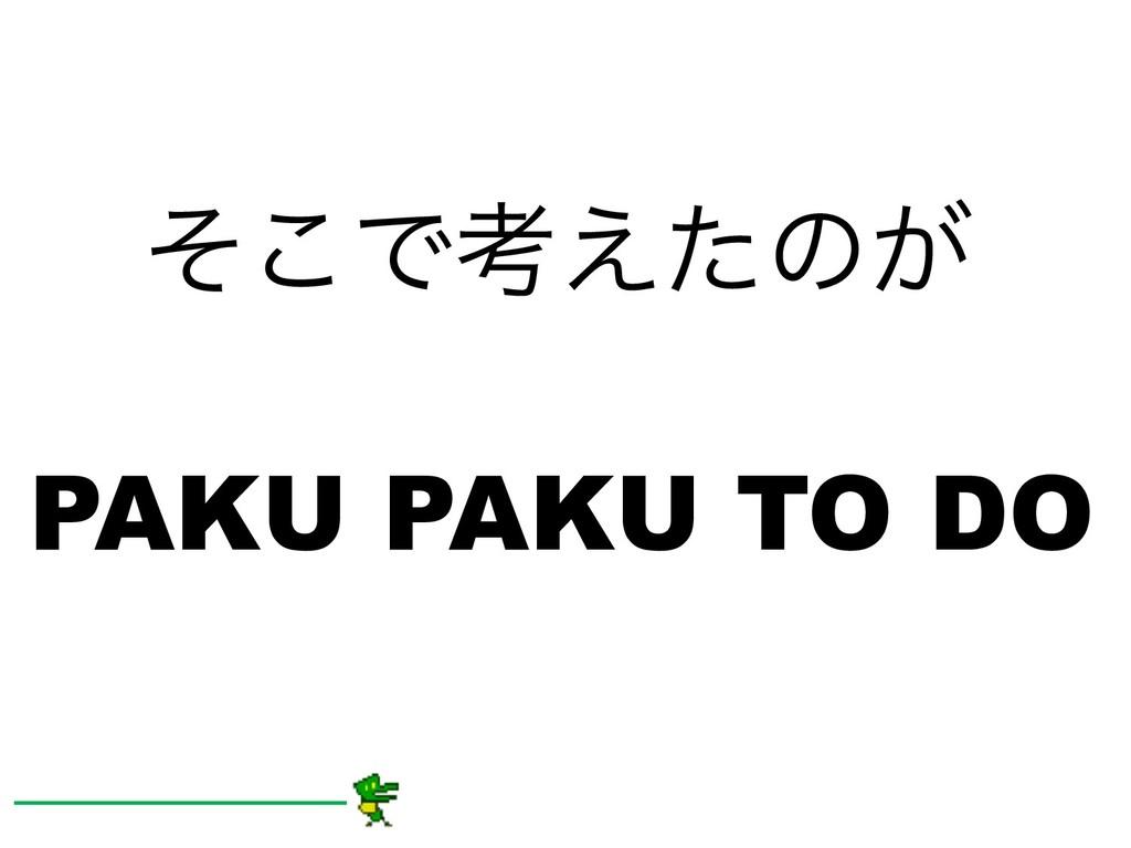 ͦ͜Ͱߟ͑ͨͷ͕ PAKU PAKU TO DO