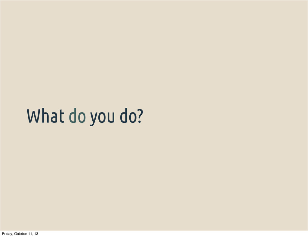 What do you do? Friday, October 11, 13