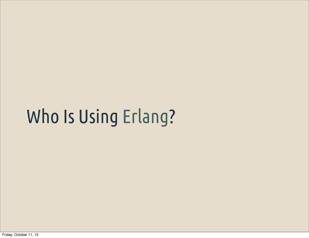 Who Is Using Erlang? Friday, October 11, 13