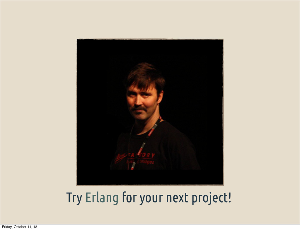 Try Erlang for your next project! Friday, Octob...