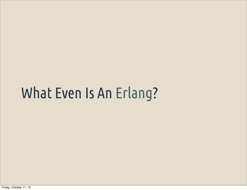 What Even Is An Erlang? Friday, October 11, 13