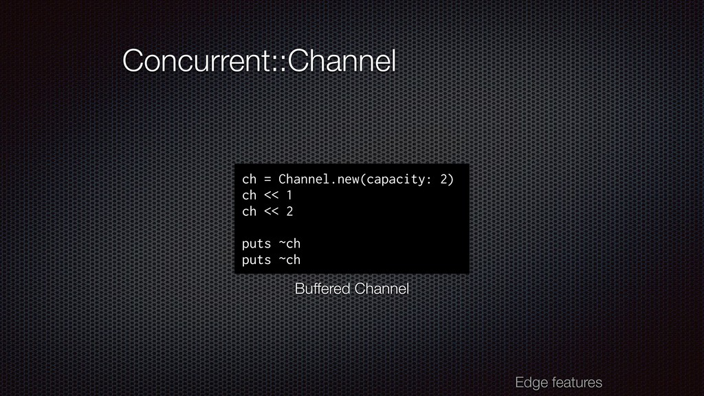 Concurrent::Channel Edge features ch = Channel....