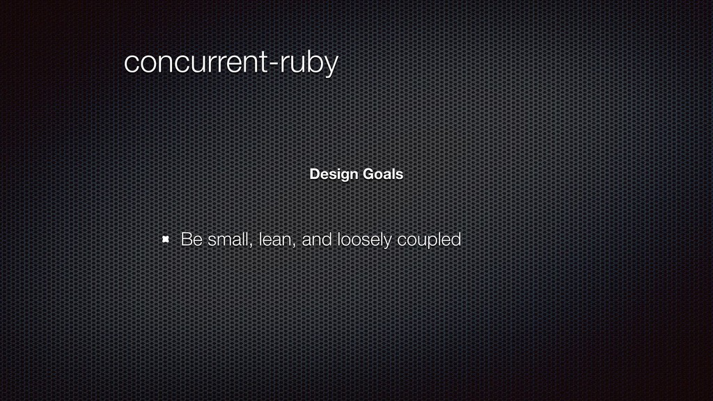 concurrent-ruby Be small, lean, and loosely cou...