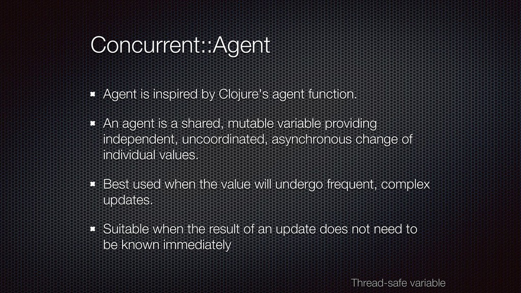 Concurrent::Agent Agent is inspired by Clojure'...