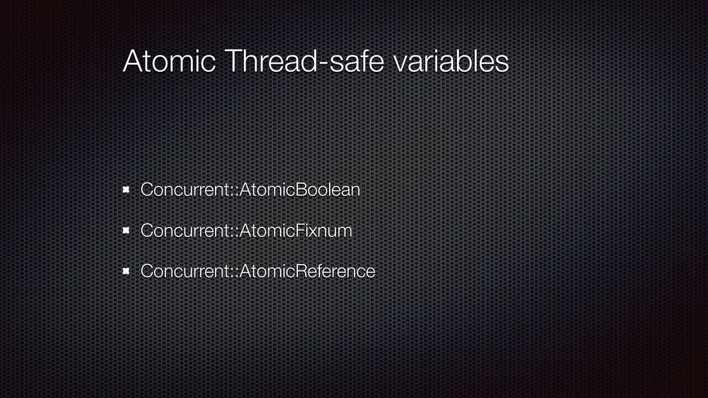 Atomic Thread-safe variables Concurrent::Atomic...