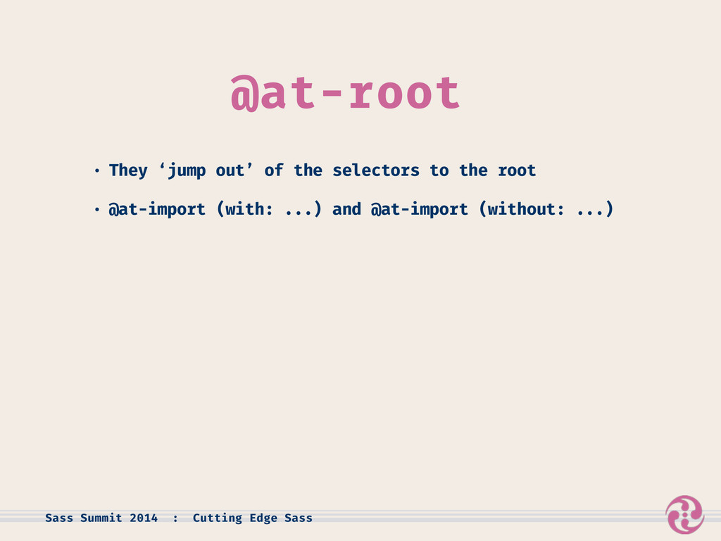 @at-root • They 'jump out' of the selectors to ...