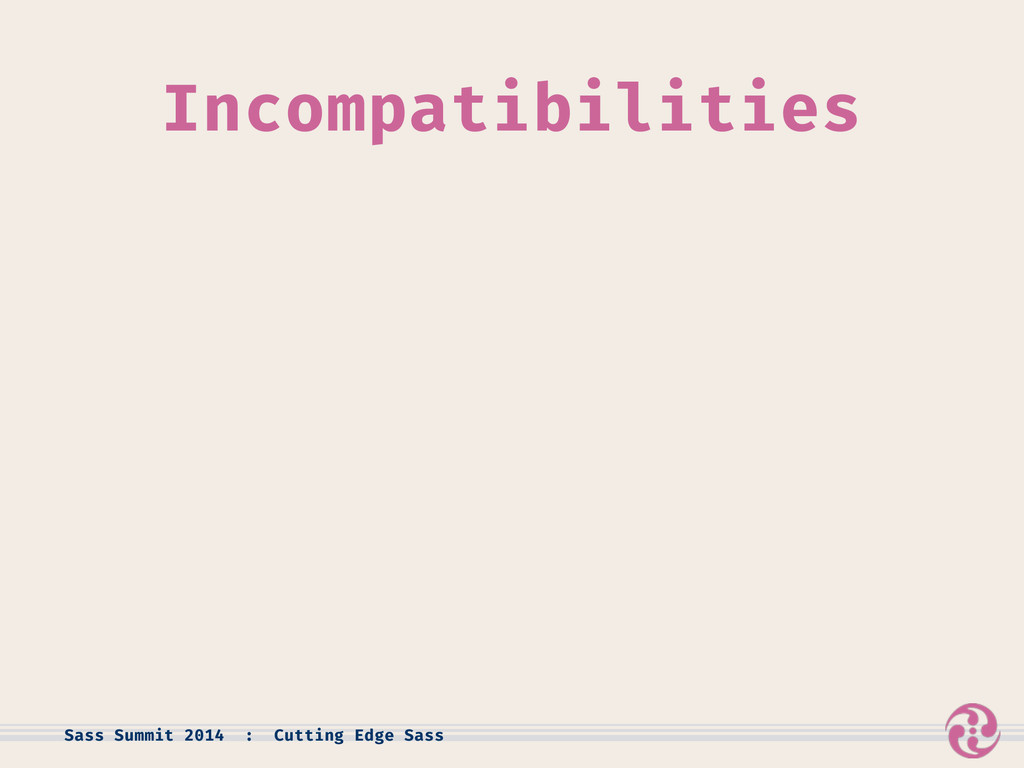Incompatibilities Sass Summit 2014 : Cutting Ed...