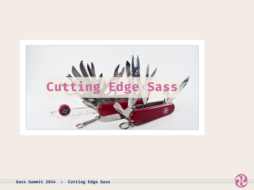 Sass Summit 2014 : Cutting Edge Sass Cutting Ed...