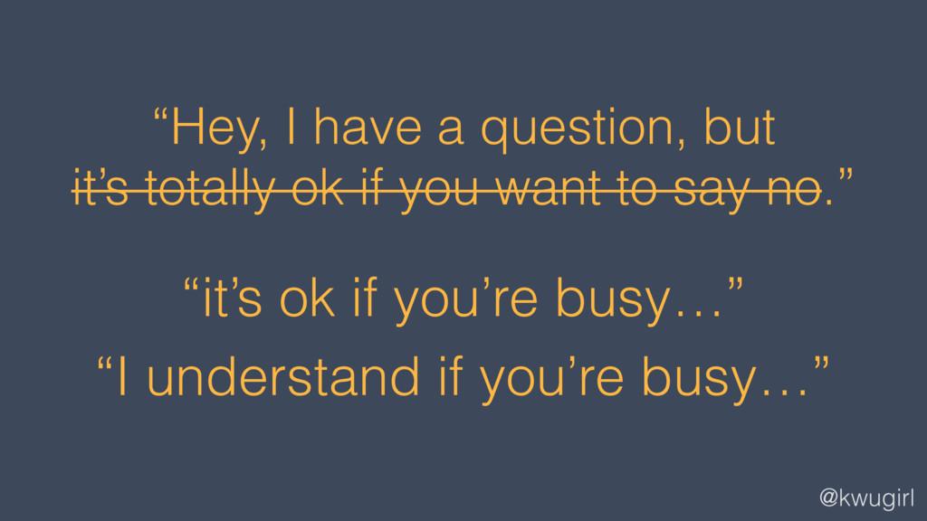 """@kwugirl """"it's ok if you're busy…"""" """"I understan..."""