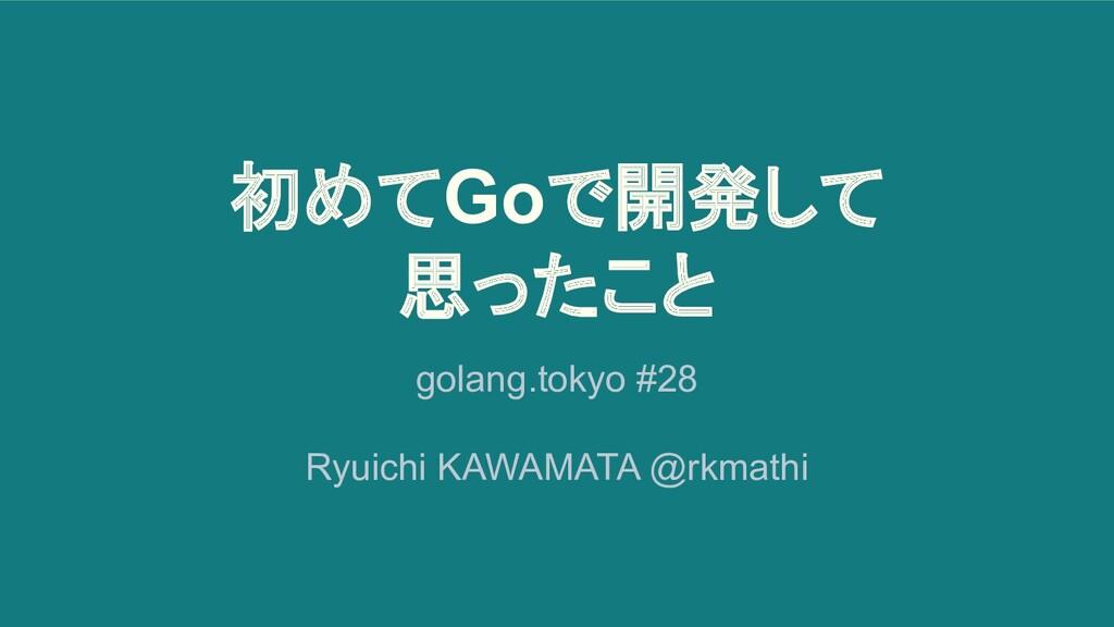 初めてGoで開発して 思ったこと golang.tokyo #28 Ryuichi KAWAM...