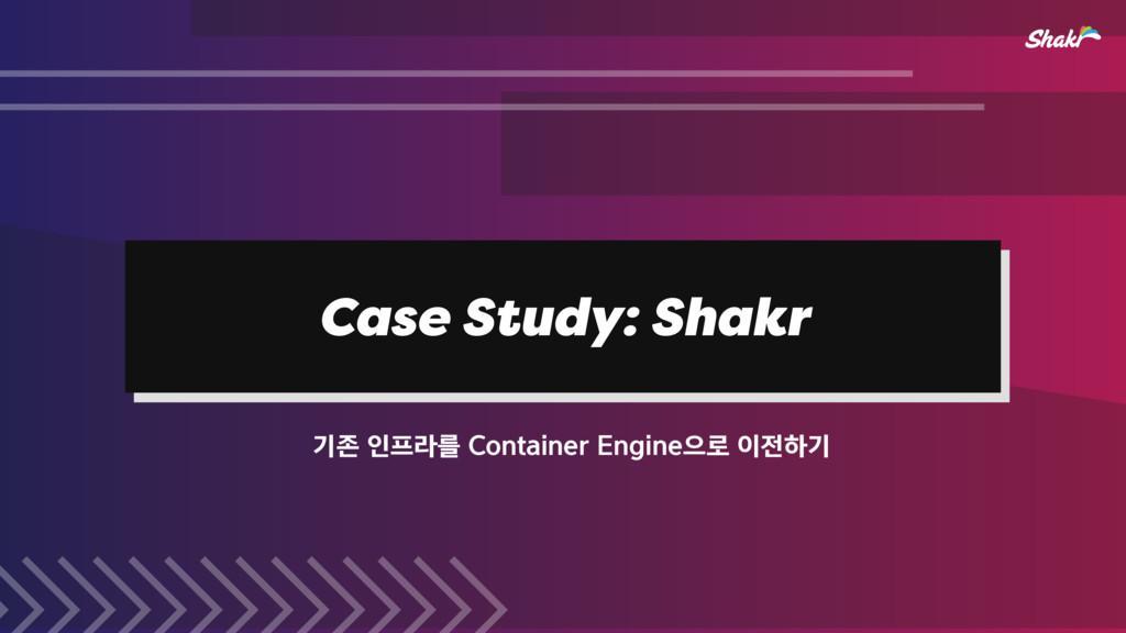Case Study: Shakr ӝઓੋۄܳ$POUBJOFS&OHJOFਵ۽...