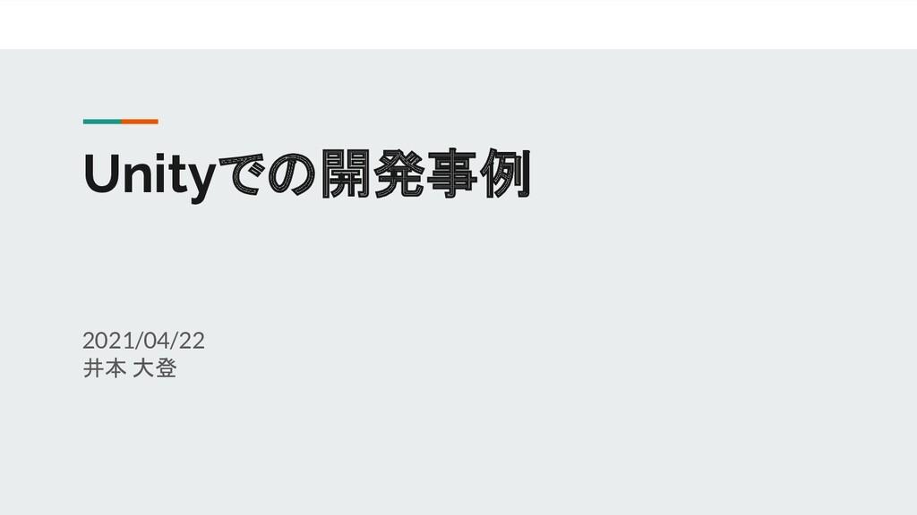 Unityでの開発事例 2021/04/22 井本 大登