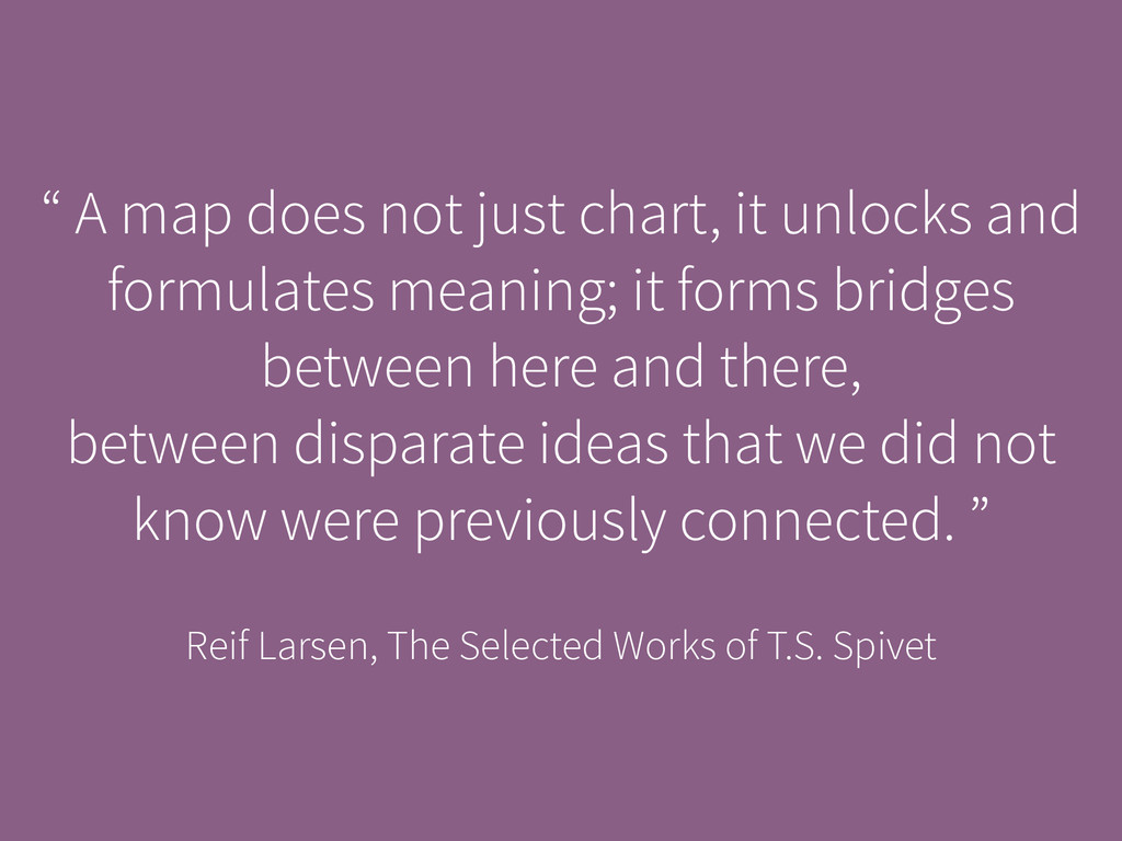 """ A map does not just chart, it unlocks and for..."