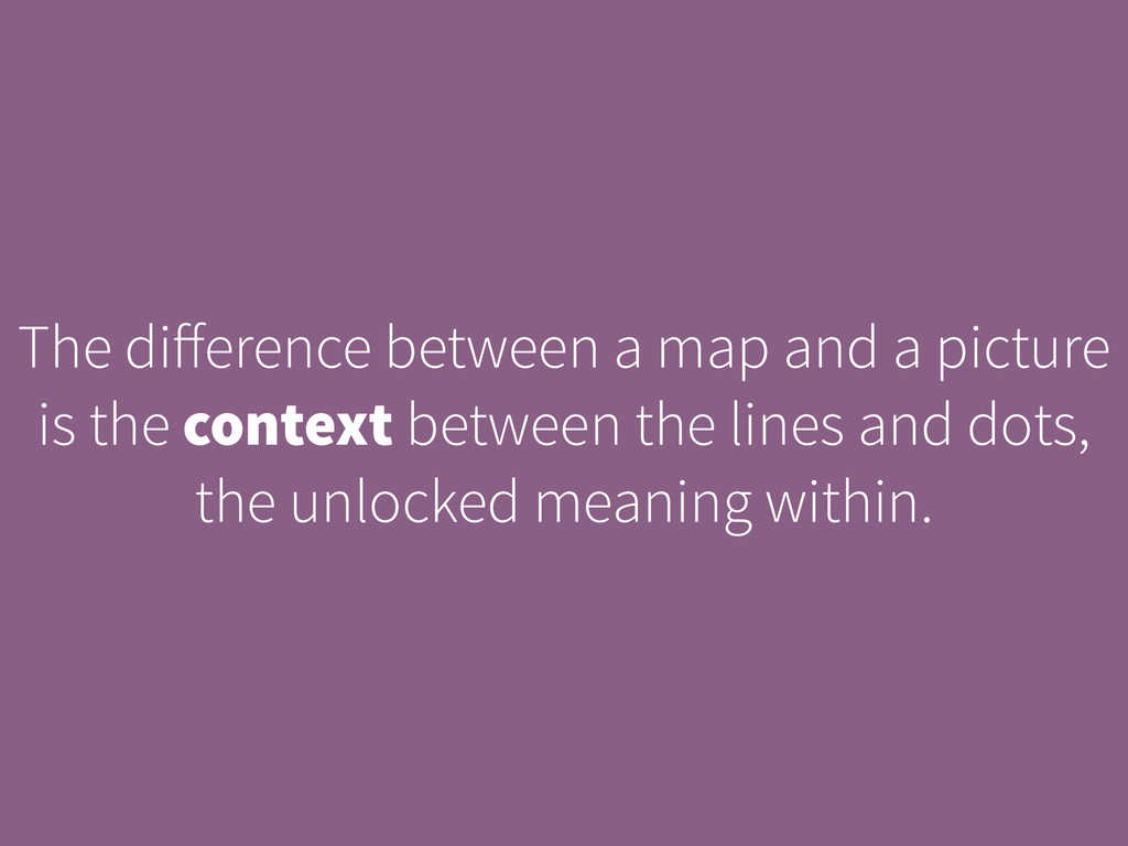 The difference between a map and a picture is th...