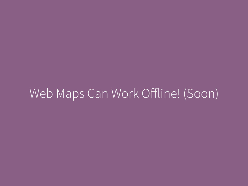 Web Maps Can Work Offline! (Soon)