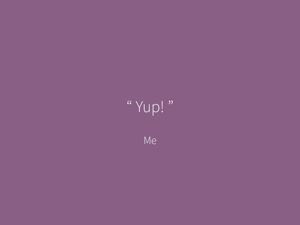 "Me "" Yup! """