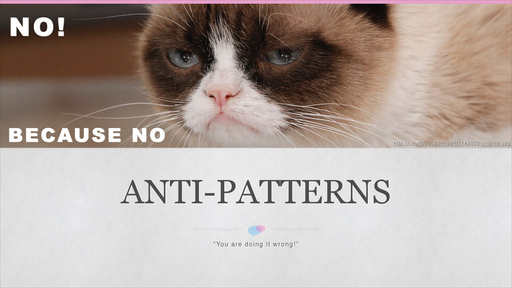 """ANTI-PATTERNS """"You are doing it wrong!"""" NO! BEC..."""