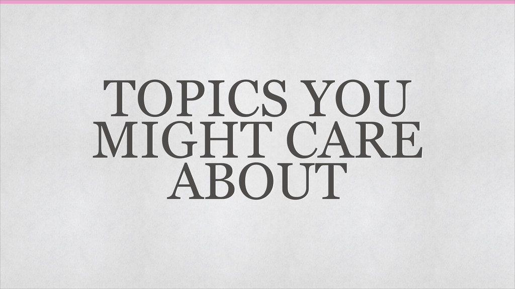 TOPICS YOU MIGHT CARE ABOUT