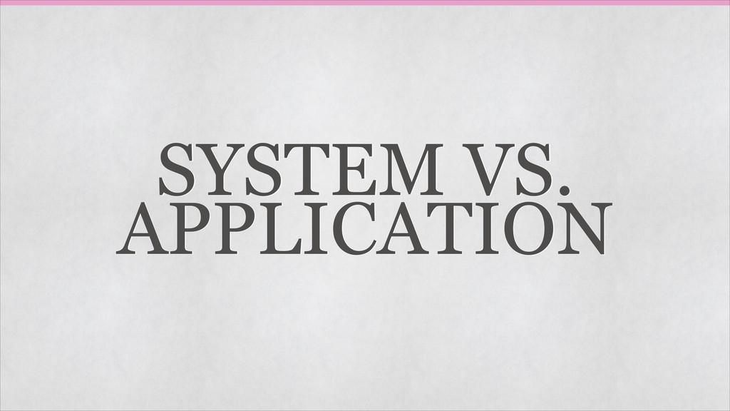 SYSTEM VS. APPLICATION