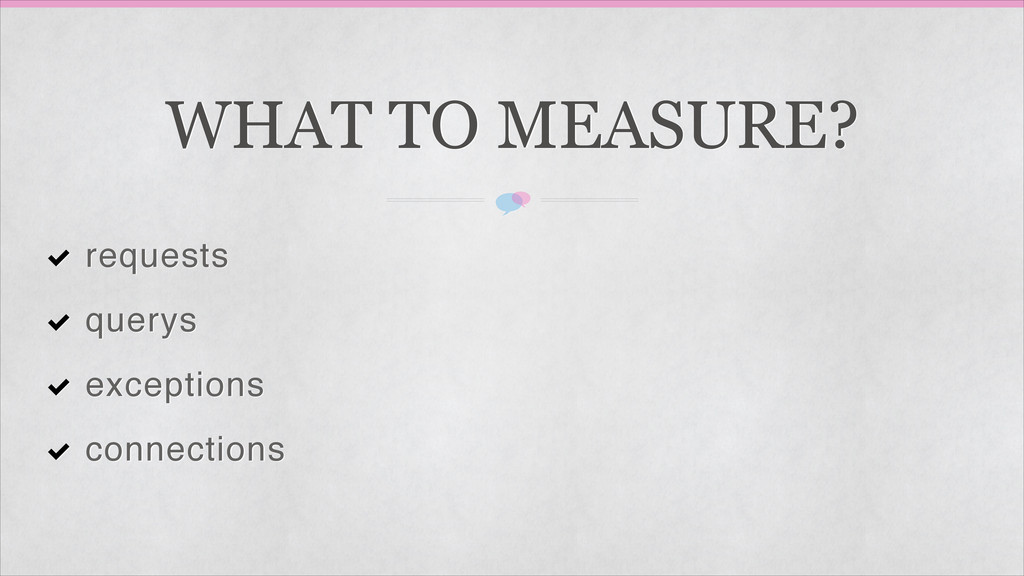WHAT TO MEASURE? requests querys exceptions con...