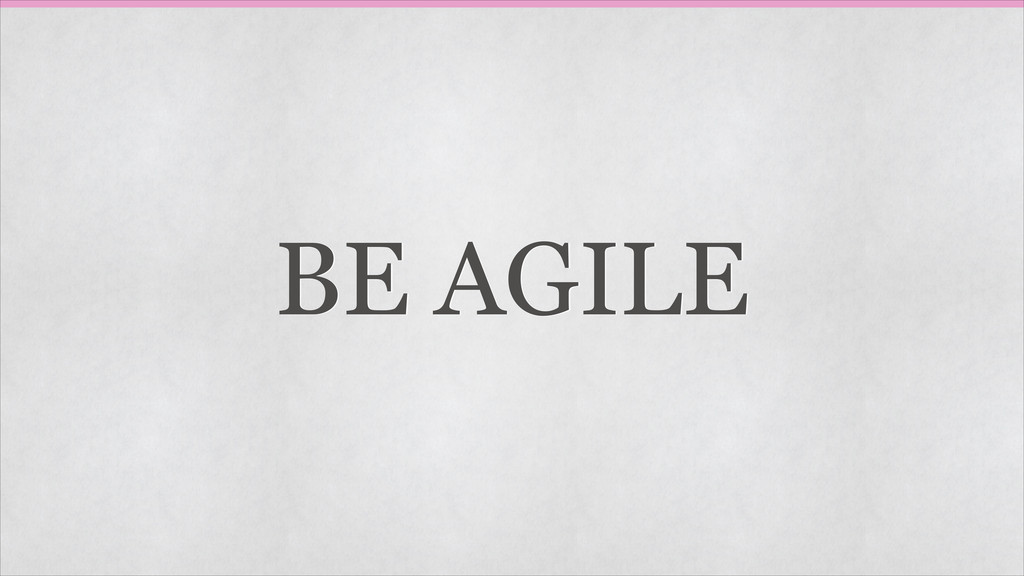 BE AGILE