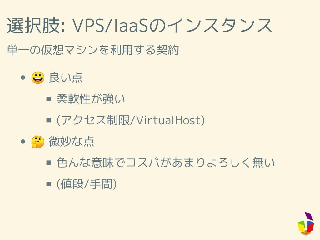 選択肢: VPS/IaaSのインスタンス 単一の仮想マシンを利用する契約  良い点 柔軟性が強...